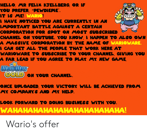 """Hello, Wario, and Yo: HELLO, MR FELIX k ELLBERG, OR IF  YOU PREFER, """"PEWDIEPIE  T IS ME  WARIO  HAVE NOTICED YOU ARE CURRENTLY N AN  MPORTANT BATTLE AGAINST A CERTAIN  CORPORATION FOR SPOT ON MOST SUBSCRIBED  CHANNEL ON YOUTUBE. YOU KNOW,I HAPPEN TO ALSO OWN  A MASSIVE CORPORATION BY THE NAME OF  CAN GET ALL THE PEOPLE THAT WORK HERE AT  WARIOWARE TO SUBSCRIBE TO YOUR CHANNEL, GIVING YOU  A FAR LEAD IF YOU AGREE TO PLAY MY NEW GAME  WARIOWARE  OLD ON YOUR CHANNEL  ONCE UPLOADED, YOUR VICTORY WILL BE ACHIEVED FROM  MY CO MPANYS AND MY HELP  LOOk FORWARD TO DOING BUSINESS WITH Yo  WAHAHAHAHAHAHAHAHAHAHAHA Wario's offer"""
