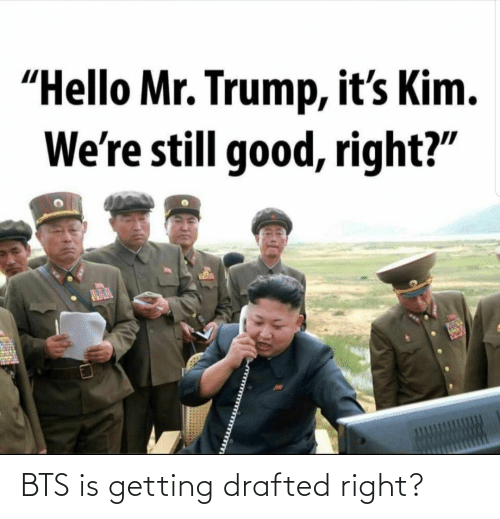 "Getting: ""Hello Mr. Trump, it's Kim.  We're still good, right?"" BTS is getting drafted right?"