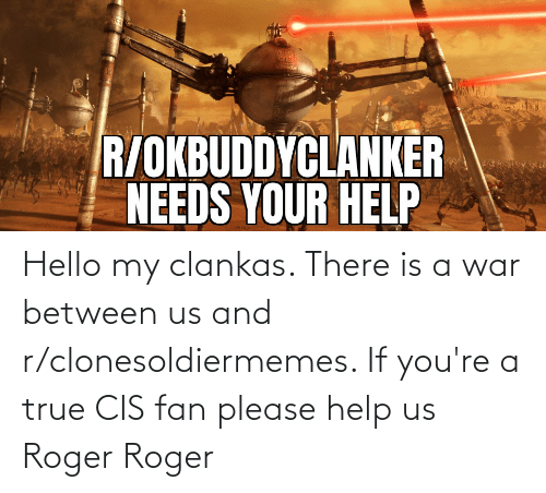 Hello, Roger, and True: Hello my clankas. There is a war between us and r/clonesoldiermemes. If you're a true CIS fan please help us Roger Roger