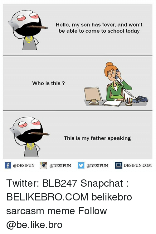 Memed: Hello, my son has fever, and won't  be able to come to school today  y!  Who is this?  This is my father speaking  困@DESIFUN  !!『@DESIFUN  @DESIFUN DESIFUN.COM Twitter: BLB247 Snapchat : BELIKEBRO.COM belikebro sarcasm meme Follow @be.like.bro