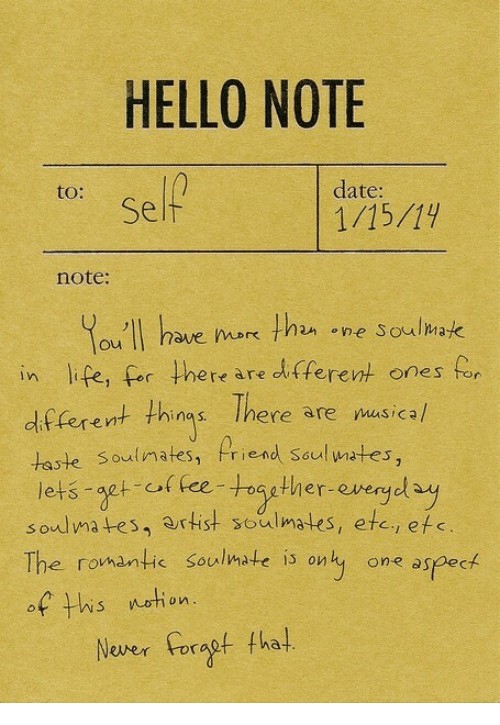 Af, Hello, and Life: HELLO NOTE  to:  date:  Self  note:  ou II have ok thn ne Soulmak  in life, for there are dfferent ones for  df ferent thins Ihere are nusicah  taste Soulimates, Priend seul wates,  lets aet of fee-togther-everyol  soulmates, artist soulmates, etc, efe  The romantic soulmate is only one aspect  There are musica/  af his netion  Never Foragf tha