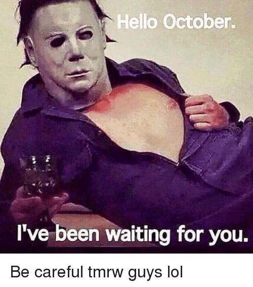 Funny, Hello, and Lol: Hello October  I've been waiting for you. Be careful tmrw guys lol