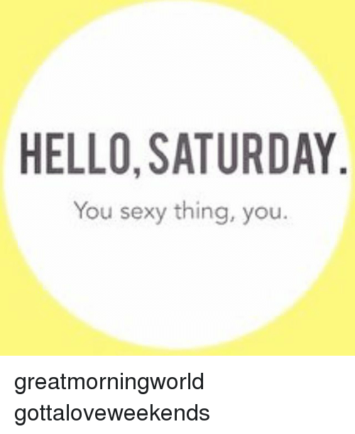 you sexy thing: HELLO, SATURDAY  You sexy thing, you. greatmorningworld gottaloveweekends