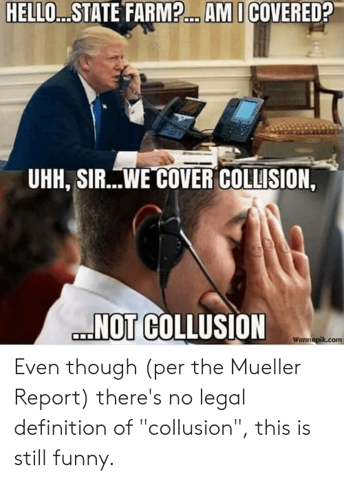 """Mueller: HELLO...STATE FARM?... AMI COVERED?  UHH, SIR...WE COVER COLLISION,  NOT COLLUSION  Wannapik.com Even though (per the Mueller Report) there's no legal definition of """"collusion"""", this is still funny."""
