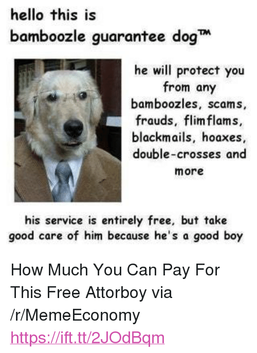 """Hello, Free, and Good: hello this is  bamboozle guarantee dog  he will protect you  from any  bamboozles, scams,  frauds, flimflams,  blackmails, hoaxes,  double-crosses and  more  his service is entirely free, but take  good care of him because he's a good boy <p>How Much You Can Pay For This Free Attorboy via /r/MemeEconomy <a href=""""https://ift.tt/2JOdBqm"""">https://ift.tt/2JOdBqm</a></p>"""