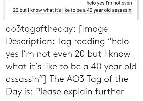 """Target, Tumblr, and Blog: helo yes I'm not even  20 but i know what it's like to be a 40 vear old assassin, ao3tagoftheday:  [Image Description: Tag reading """"helo yes I'm not even 20 but I know what it's like to be a 40 year old assassin""""]  The AO3 Tag of the Day is: Please explain further"""