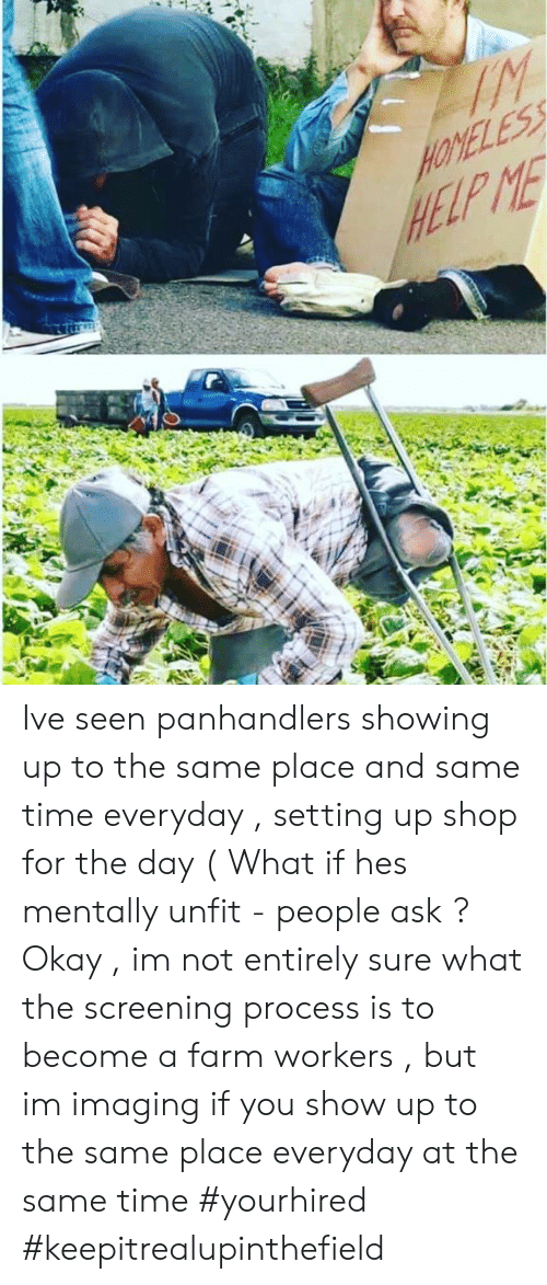 Memes, Help, and Okay: HELP ME Ive seen panhandlers showing up to the same place and same time everyday , setting up shop for the day ( What if hes mentally unfit - people ask ?  Okay , im not entirely sure what the screening process is to become a farm workers , but im imaging if you show up to the same place everyday at the same time #yourhired #keepitrealupinthefield