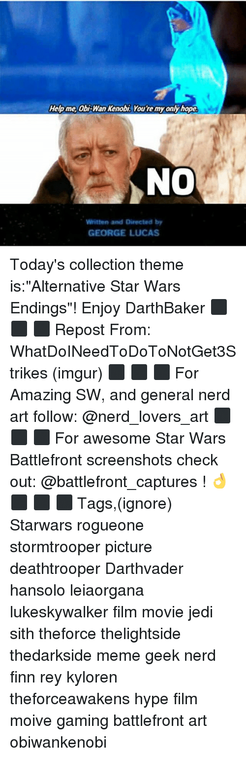 """Obi-Wan Kenobi: Help me obi Wan Kenobi You remyonlyhope.  NO  Written and Directed by  GEORGE LUCAS Today's collection theme is:""""Alternative Star Wars Endings""""! Enjoy DarthBaker ⬛ ⬛ ⬛ Repost From: WhatDoINeedToDoToNotGet3Strikes (imgur) ⬛ ⬛ ⬛ For Amazing SW, and general nerd art follow: @nerd_lovers_art ⬛ ⬛ ⬛ For awesome Star Wars Battlefront screenshots check out: @battlefront_captures ! 👌 ⬛ ⬛ ⬛ Tags,(ignore) Starwars rogueone stormtrooper picture deathtrooper Darthvader hansolo leiaorgana lukeskywalker film movie jedi sith theforce thelightside thedarkside meme geek nerd finn rey kyloren theforceawakens hype film moive gaming battlefront art obiwankenobi"""