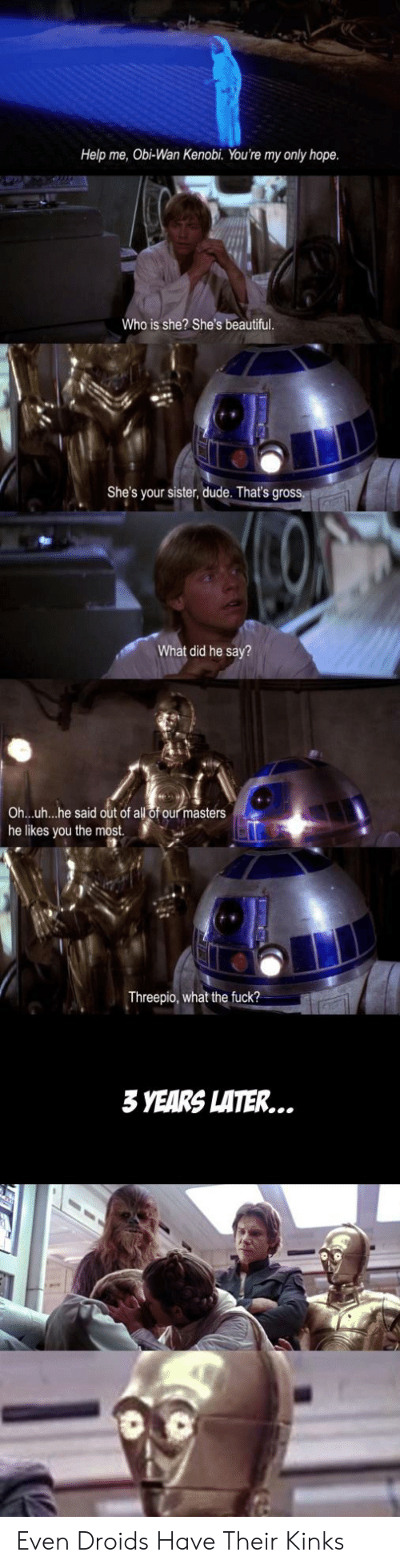 shes beautiful: Help me, Obi-Wan Kenobi. You're my only hope  Who is she? She's beautiful  She's your sister, dude. That's gross.  What did he say?  all of our masters  Ohuh...he said out of  he likes you the most.  Threepio, what the fuck?  3 YEARS LATER... Even Droids Have Their Kinks