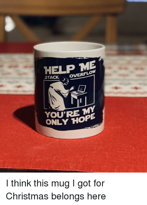 Christmas, Help, and Got: HELP ME  OVERFLOW  YOU'RE  ONLY HOPP I think this mug I got for Christmas belongs here