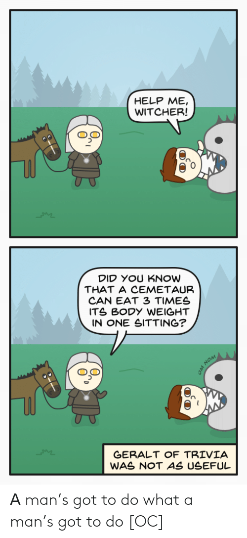 eat: HELP ME,  WITCHER!  DID YOU KNOW  THAT A CEMETAUR  CAN EAT 3 TIMES  ITS BODY WEIGHT  IN ONE SITTING?  GERALT OF TRIVIA  WAS NOT AS USEFUL  WON WO Α man's got to do what a man's got to do [OC]