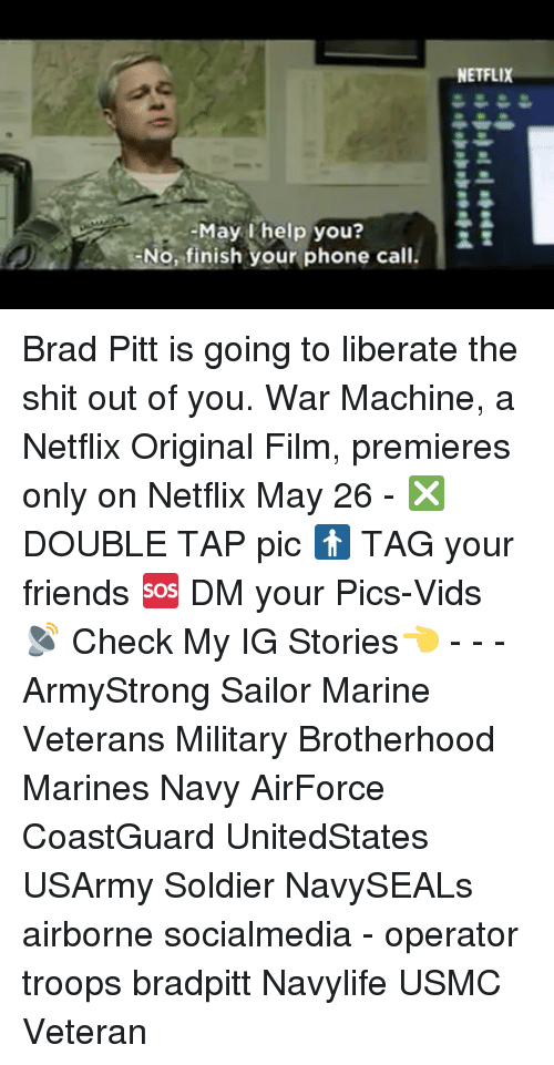 Brad Pitt, Friends, and Memes: help No, finish your phone call.  NETFLIX Brad Pitt is going to liberate the shit out of you. War Machine, a Netflix Original Film, premieres only on Netflix May 26 - ❎ DOUBLE TAP pic 🚹 TAG your friends 🆘 DM your Pics-Vids 📡 Check My IG Stories👈 - - - ArmyStrong Sailor Marine Veterans Military Brotherhood Marines Navy AirForce CoastGuard UnitedStates USArmy Soldier NavySEALs airborne socialmedia - operator troops bradpitt Navylife USMC Veteran