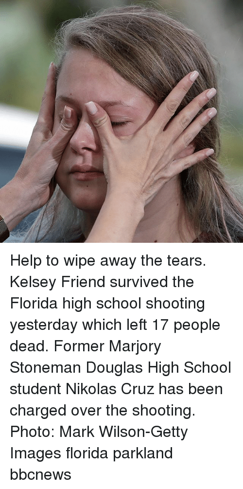 Memes, School, and Florida: Help to wipe away the tears. Kelsey Friend survived the Florida high school shooting yesterday which left 17 people dead. Former Marjory Stoneman Douglas High School student Nikolas Cruz has been charged over the shooting. Photo: Mark Wilson-Getty Images florida parkland bbcnews