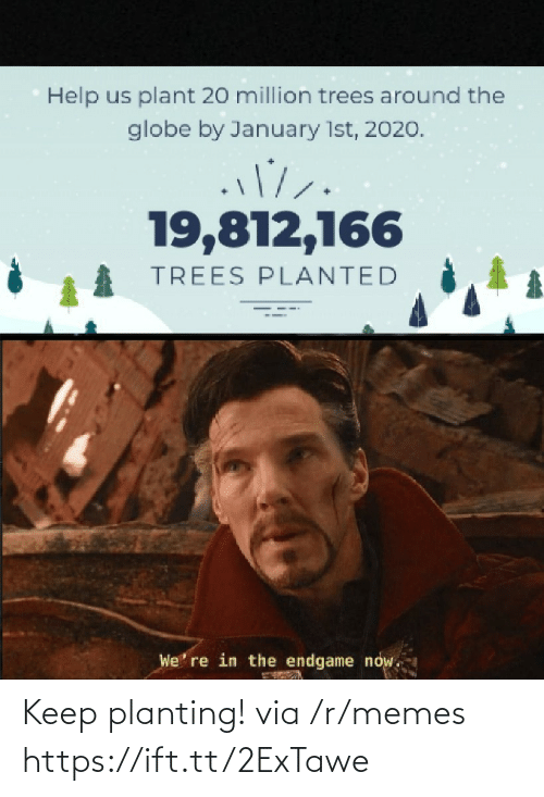 plant: Help us plant 20 million trees around the  globe by January 1st, 2020.  19,812,166  TREES PLANTED  We' re in the endgame now. Keep planting! via /r/memes https://ift.tt/2ExTawe