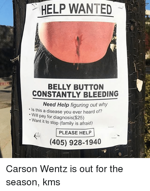 Family, Memes, and Help: HELP WANTED  BELLY BUTTON  CONSTANTLY BLEEDING  Need Help figuring out why  Is this a disease you ever heard of?  . Will pay for diagnosis($285)  Want it to stop (family is afraid)  PLEASE HELP  (405) 928-1940 Carson Wentz is out for the season, kms