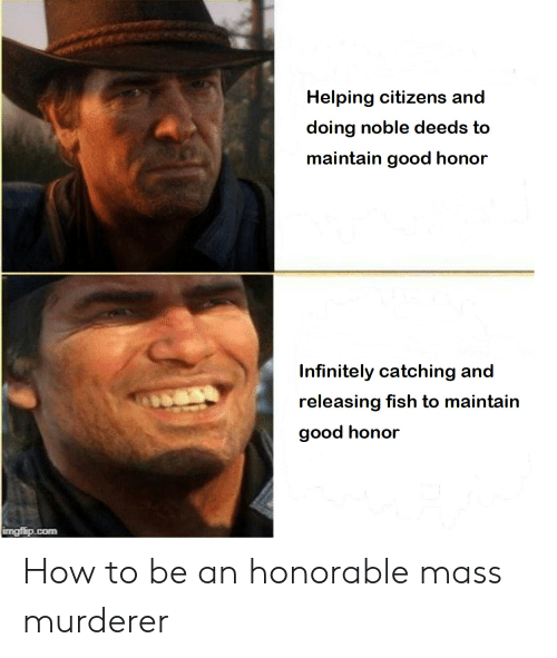 Fish, Good, and How To: Helping citizens and  doing noble deeds to  maintain good honor  Infinitely catching and  releasing fish to maintain  good honor  imgflip.com How to be an honorable mass murderer