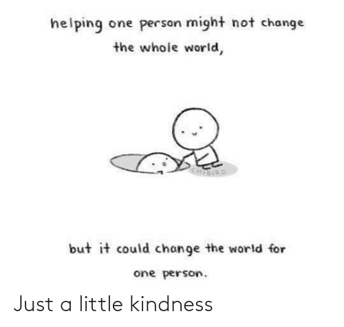 Just A Little: helping one person might not change  the whole world,  KHIERD  but it could change the world for  one person. Just a little kindness