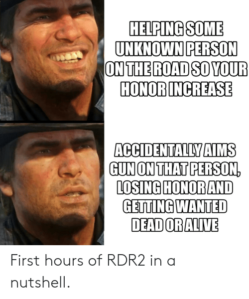 Rdr2: HELPINGSOME  UNKNOWN PERSON  ONTHE ROAD SO YOUR  HONOR INCREASE  ACCIDENTALLY AIMS  GUN ON THATPERSON,  LOSING HONOR AND  GETTING WANTED  DEADORALIVE First hours of RDR2 in a nutshell.