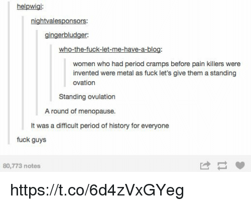 Period, Blog, and Fuck: helpwigi:  nightvalesponsors  gingerbludger  who-the-fuck-let-me-have-a-blog  women who had period cramps before pain killers were  invented were metal as fuck let's give them a standing  ovation  Standing ovulation  A round of menopause.  It was a difficult period of history for everyone  fuck guys  80,773 notes https://t.co/6d4zVxGYeg