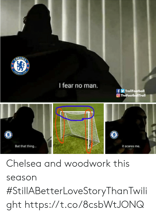 Chelsea, Club, and Memes: HELSER  CLUB  O0TBALL  I fear no man.  fTrollFootball  TheFootballTroll  But that thing...  it scares me. Chelsea and woodwork this season #StillABetterLoveStoryThanTwilight https://t.co/8csbWtJONQ