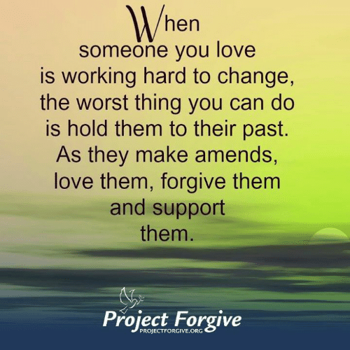 Love, Memes, and The Worst: hen  someone you love  is working hard to change,  the worst thing you can do  is hold them to their past.  As they make amends  love them, forgive them  and support  them  Project Forgive  PROJECTFORGIVE.ORG