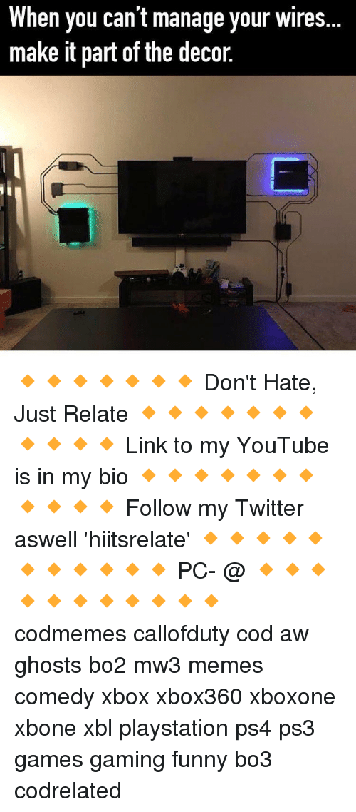 manageable: hen you can't manage your wires  make it part of the decor. 🔸🔸🔸🔸🔸🔸🔸 Don't Hate, Just Relate 🔸🔸🔸🔸🔸🔸🔸🔸🔸🔸🔸 Link to my YouTube is in my bio 🔸🔸🔸🔸🔸🔸🔸🔸🔸🔸🔸 Follow my Twitter aswell 'hiitsrelate' 🔸🔸🔸🔸🔸🔸🔸🔸🔸🔸🔸 PC- @ 🔸🔸🔸🔸🔸🔸🔸🔸🔸🔸🔸 codmemes callofduty cod aw ghosts bo2 mw3 memes comedy xbox xbox360 xboxone xbone xbl playstation ps4 ps3 games gaming funny bo3 codrelated
