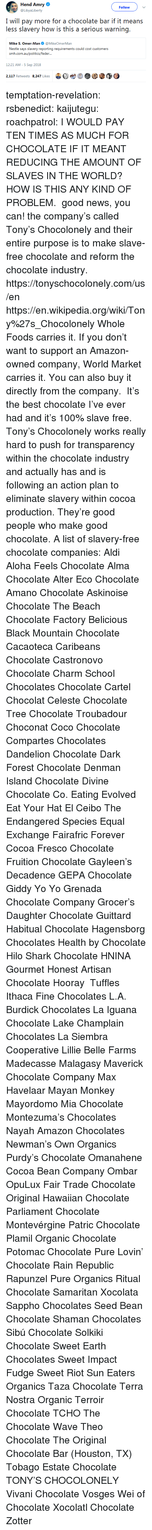 Amazon, Anaconda, and CoCo: Hend Amry  @LibyaLiberty  Follow  I will pay more for a chocolate bar if it means  less slavery how is this a serious warning.  Mike S. Omer-Man@MikeOmerMan  Nestle says slavery reporting requirements could cost customers  srmi.exiiauafoliiicxi/icxlkir...  12:21 AM-5 Sep 2018  2,117 Retweets 8.247 Likes  bet  @③ temptation-revelation:  rsbenedict:  kaijutegu:  roachpatrol: I WOULD PAY TEN TIMES AS MUCH FOR CHOCOLATE IF IT MEANT REDUCING THE AMOUNT OF SLAVES IN THE WORLD? HOW IS THIS ANY KIND OF PROBLEM.  good news, you can! the company's called Tony's Chocolonely and their entire purpose is to make slave-free chocolate and reform the chocolate industry. https://tonyschocolonely.com/us/en https://en.wikipedia.org/wiki/Tony%27s_Chocolonely Whole Foods carries it. If you don't want to support an Amazon-owned company, World Market carries it. You can also buy it directly from the company.  It's the best chocolate I've ever had and it's 100% slave free. Tony's Chocolonely works really hard to push for transparency within the chocolate industry and actually has and is following an action plan to eliminate slavery within cocoa production. They're good people who make good chocolate.  A list of slavery-free chocolate companies:  Aldi  Aloha Feels Chocolate  Alma Chocolate  Alter Eco Chocolate  Amano Chocolate  Askinoise Chocolate  The Beach Chocolate Factory  Belicious  Black Mountain Chocolate  Cacaoteca  Caribeans Chocolate  Castronovo Chocolate  Charm School Chocolates  Chocolate Cartel  Chocolat Celeste  Chocolate Tree  Chocolate Troubadour  Choconat  Coco Chocolate  Compartes Chocolates  Dandelion Chocolate  Dark Forest Chocolate  Denman Island Chocolate  Divine Chocolate Co.  Eating Evolved  Eat Your Hat  El Ceibo  The Endangered Species  Equal Exchange  Fairafric  Forever Cocoa  Fresco Chocolate  Fruition Chocolate  Gayleen's Decadence  GEPA Chocolate  Giddy Yo Yo  Grenada Chocolate Company  Grocer's Daughter Chocolate  Guittard  Habitual Chocolate  Hagensborg Chocolates  Health by Chocolate  Hilo Shark Chocolate  HNINA Gourmet  Honest Artisan Chocolate  Hooray  Tuffles Ithaca Fine Chocolates  L.A. Burdick Chocolates  La Iguana Chocolate  Lake Champlain Chocolates  La Siembra Cooperative  Lillie Belle Farms  Madecasse  Malagasy  Maverick Chocolate Company Max Havelaar  Mayan Monkey  Mayordomo  Mia Chocolate  Montezuma's Chocolates  Nayah Amazon Chocolates  Newman's Own Organics  Purdy's Chocolate  Omanahene Cocoa Bean Company  Ombar  OpuLux Fair Trade Chocolate  Original Hawaiian Chocolate  Parliament Chocolate  Montevérgine  Patric Chocolate  Plamil Organic Chocolate  Potomac Chocolate  Pure Lovin' Chocolate  Rain Republic  Rapunzel Pure Organics  Ritual Chocolate  Samaritan Xocolata  Sappho Chocolates  Seed  Bean Chocolate  Shaman Chocolates  Sibú Chocolate  Solkiki Chocolate  Sweet Earth Chocolates  Sweet Impact Fudge  Sweet Riot  Sun Eaters Organics  Taza Chocolate  Terra Nostra Organic  Terroir Chocolate  TCHO  The Chocolate Wave  Theo Chocolate  The Original Chocolate Bar (Houston, TX)  Tobago Estate Chocolate  TONY'S CHOCOLONELY  Vivani Chocolate  Vosges  Wei of Chocolate  Xocolatl Chocolate Zotter