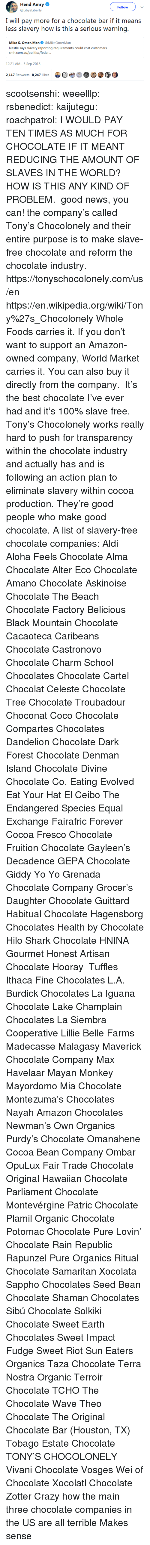 action plan: Hend Amry  @LibyaLiberty  Follow  I will pay more for a chocolate bar if it means  less slavery how is this a serious warning.  Mike S. Omer-Man@MikeOmerMan  Nestle says slavery reporting requirements could cost customers  srmi.exiiauafoliiicxi/icxlkir...  12:21 AM-5 Sep 2018  2,117 Retweets 8.247 Likes  bet  @③ scootsenshi:  weeelllp:  rsbenedict:  kaijutegu:  roachpatrol: I WOULD PAY TEN TIMES AS MUCH FOR CHOCOLATE IF IT MEANT REDUCING THE AMOUNT OF SLAVES IN THE WORLD? HOW IS THIS ANY KIND OF PROBLEM.  good news, you can! the company's called Tony's Chocolonely and their entire purpose is to make slave-free chocolate and reform the chocolate industry. https://tonyschocolonely.com/us/en https://en.wikipedia.org/wiki/Tony%27s_Chocolonely Whole Foods carries it. If you don't want to support an Amazon-owned company, World Market carries it. You can also buy it directly from the company.  It's the best chocolate I've ever had and it's 100% slave free. Tony's Chocolonely works really hard to push for transparency within the chocolate industry and actually has and is following an action plan to eliminate slavery within cocoa production. They're good people who make good chocolate.  A list of slavery-free chocolate companies:  Aldi  Aloha Feels Chocolate  Alma Chocolate  Alter Eco Chocolate  Amano Chocolate  Askinoise Chocolate  The Beach Chocolate Factory  Belicious  Black Mountain Chocolate  Cacaoteca  Caribeans Chocolate  Castronovo Chocolate  Charm School Chocolates  Chocolate Cartel  Chocolat Celeste  Chocolate Tree  Chocolate Troubadour  Choconat  Coco Chocolate  Compartes Chocolates  Dandelion Chocolate  Dark Forest Chocolate  Denman Island Chocolate  Divine Chocolate Co.  Eating Evolved  Eat Your Hat  El Ceibo  The Endangered Species  Equal Exchange  Fairafric  Forever Cocoa  Fresco Chocolate  Fruition Chocolate  Gayleen's Decadence  GEPA Chocolate  Giddy Yo Yo  Grenada Chocolate Company  Grocer's Daughter Chocolate  Guittard  Habitual Chocolate  Hagensborg Chocolates  Health by Chocolate  Hilo Shark Chocolate  HNINA Gourmet  Honest Artisan Chocolate  Hooray  Tuffles Ithaca Fine Chocolates  L.A. Burdick Chocolates  La Iguana Chocolate  Lake Champlain Chocolates  La Siembra Cooperative  Lillie Belle Farms  Madecasse  Malagasy  Maverick Chocolate Company Max Havelaar  Mayan Monkey  Mayordomo  Mia Chocolate  Montezuma's Chocolates  Nayah Amazon Chocolates  Newman's Own Organics  Purdy's Chocolate  Omanahene Cocoa Bean Company  Ombar  OpuLux Fair Trade Chocolate  Original Hawaiian Chocolate  Parliament Chocolate  Montevérgine  Patric Chocolate  Plamil Organic Chocolate  Potomac Chocolate  Pure Lovin' Chocolate  Rain Republic  Rapunzel Pure Organics  Ritual Chocolate  Samaritan Xocolata  Sappho Chocolates  Seed  Bean Chocolate  Shaman Chocolates  Sibú Chocolate  Solkiki Chocolate  Sweet Earth Chocolates  Sweet Impact Fudge  Sweet Riot  Sun Eaters Organics  Taza Chocolate  Terra Nostra Organic  Terroir Chocolate  TCHO  The Chocolate Wave  Theo Chocolate  The Original Chocolate Bar (Houston, TX)  Tobago Estate Chocolate  TONY'S CHOCOLONELY  Vivani Chocolate  Vosges  Wei of Chocolate  Xocolatl Chocolate Zotter   Crazy how the main three chocolate companies in the US are all terrible    Makes sense