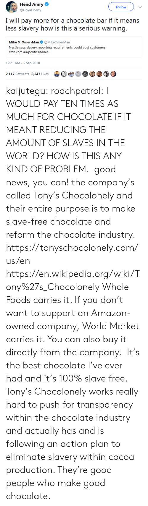action plan: Hend Amry  @LibyaLiberty  Follow  I will pay more for a chocolate bar if it means  less slavery how is this a serious warning.  Mike S. Omer-Man@MikeOmerMan  Nestle says slavery reporting requirements could cost customers  srmi.exiiauafoliiicxi/icxlkir...  12:21 AM-5 Sep 2018  2,117 Retweets 8.247 Likes  bet  @③ kaijutegu: roachpatrol: I WOULD PAY TEN TIMES AS MUCH FOR CHOCOLATE IF IT MEANT REDUCING THE AMOUNT OF SLAVES IN THE WORLD? HOW IS THIS ANY KIND OF PROBLEM.  good news, you can! the company's called Tony's Chocolonely and their entire purpose is to make slave-free chocolate and reform the chocolate industry. https://tonyschocolonely.com/us/en https://en.wikipedia.org/wiki/Tony%27s_Chocolonely Whole Foods carries it. If you don't want to support an Amazon-owned company, World Market carries it. You can also buy it directly from the company.  It's the best chocolate I've ever had and it's 100% slave free. Tony's Chocolonely works really hard to push for transparency within the chocolate industry and actually has and is following an action plan to eliminate slavery within cocoa production. They're good people who make good chocolate.