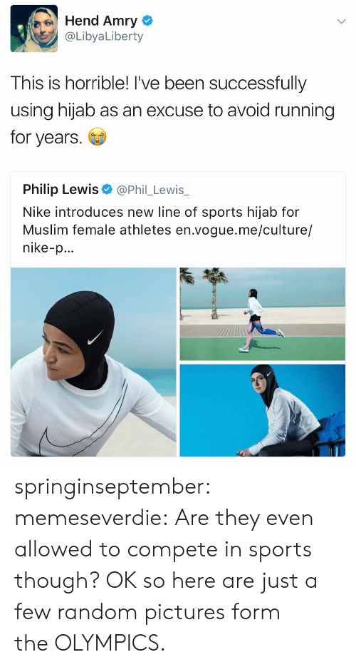 random pictures: Hend Amry  @LibyaLiberty  This is horrible! I've been successfully  using hijab as an excuse to avoid running  for years  Philip Lewis  @Phil_Lewis_  Nike introduces new line of sports hijab for  Muslim female athletes en.vogue.me/culture/  nike-p... springinseptember: memeseverdie: Are they even allowed to compete in sports though? OK so here are just a few random pictures form the OLYMPICS.