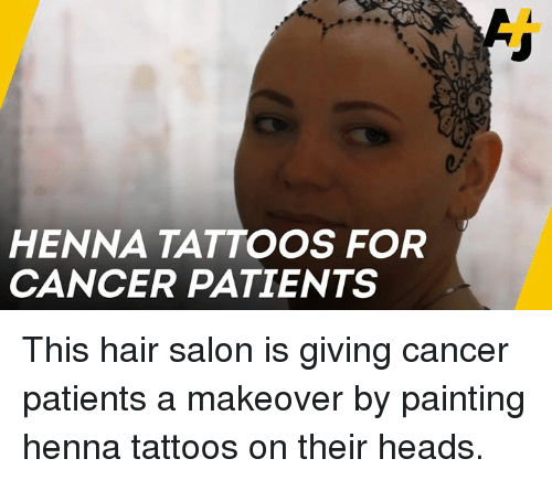 Memes, Tattoos, and Cancer: HENNA TATTOOS FOR  CANCER PATIENTS This hair salon is giving cancer patients a makeover by painting henna tattoos on their heads.