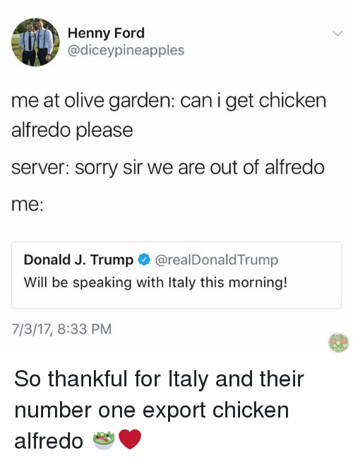 Memes, Olive Garden, and Sorry: Henny Ford  @diceypineapples  me at olive garden: can i get chicken  alfredo please  server: sorry sir we are out of alfredo  me:  Donald J. Trump @realDonaldTrump  Will be speaking with Italy this morning!  realDonald Trum  7/3/17, 8:33 PM So thankful for Italy and their number one export chicken alfredo 🥗❤️