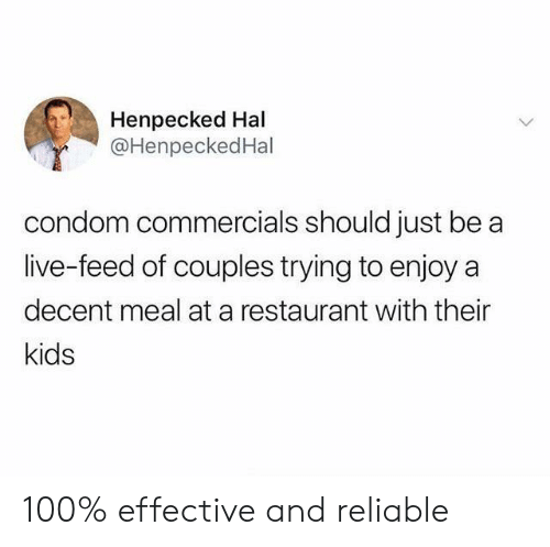 Condom, Kids, and Live: Henpecked Hal  @HenpeckedHal  condom commercials should just be  live-feed of couples trying to enjoy a  decent meal at a restaurant with their  kids 100% effective and reliable