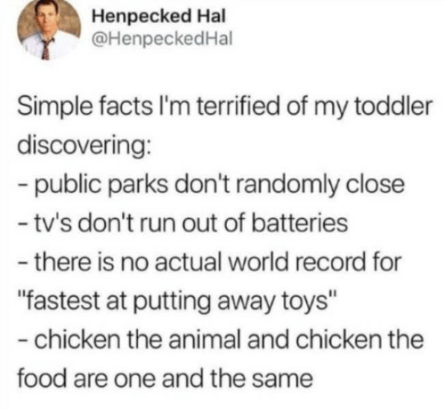 "batteries: Henpecked Hal  @HenpeckedHal  Simple facts I'm terrified of my toddler  discovering:  -public parks don't randomly close  - tv's don't run out of batteries  -there is no actual world record for  ""fastest at putting away toys""  -chicken the animal and chicken the  food are one and the same"