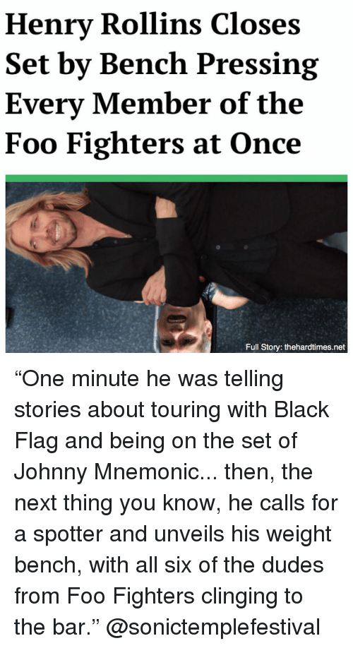 """Foo Fighters, Memes, and Black: Henrv Rollins Closes  Set by Bench Pressing  Every Member of the  Foo Fighters at Once  Full Story: thehardtimes.net """"One minute he was telling stories about touring with Black Flag and being on the set of Johnny Mnemonic... then, the next thing you know, he calls for a spotter and unveils his weight bench, with all six of the dudes from Foo Fighters clinging to the bar."""" @sonictemplefestival"""