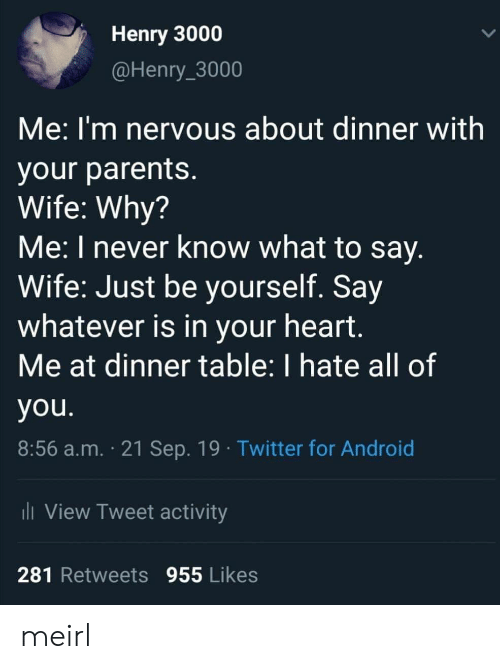 Just Be Yourself: Henry 3000  @Henry_3000  Me:I'm nervous about dinner with  your parents.  Wife: Why?  Me: I never know what to say.  Wife: Just be yourself. Say  whatever is in your heart.  Me at dinner table: I hate all of  you.  8:56 a.m. 21 Sep. 19 Twitter for Android  i View Tweet activity  281 Retweets 955 Likes meirl