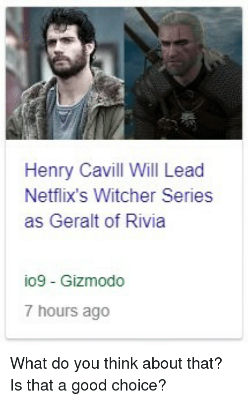 Gizmodo, Good, and Henry Cavill: Henry Cavill Will Lead  Netflix's Witcher Series  as Geralt of Rivia  io9 Gizmodo  7 hours ago What do you think about that? Is that a good choice?