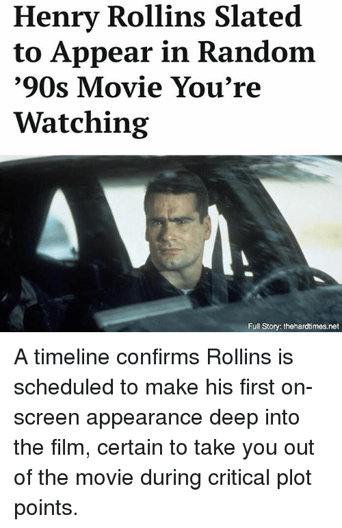 rollins: Henry Rollins Slated  to Appear in Random  '90s Movie You're  Watching  Full Story: thehardtimes.net A timeline confirms Rollins is scheduled to make his first on-screen appearance deep into the film, certain to take you out of the movie during critical plot points.