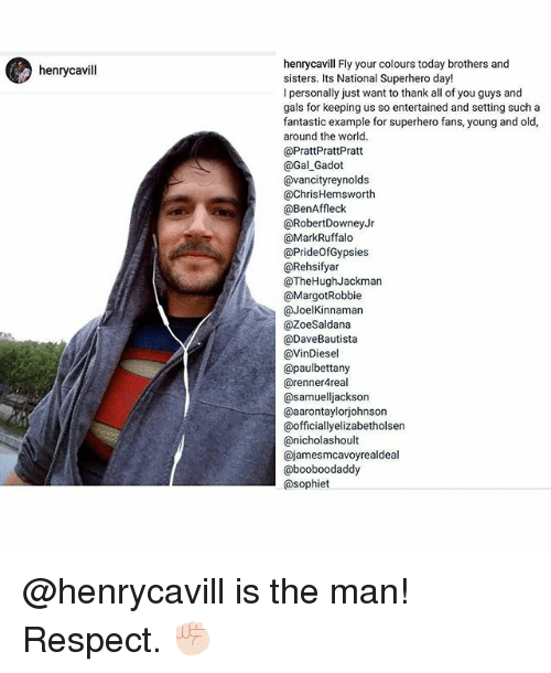 Chris Hemsworth, Memes, and Respect: henrycavill  henrycavill Fly your colours today brothers and  sisters. Its National Superhero day!  l personally just want to thank all of you guys and  gals for keeping us so entertained and setting such a  fantastic example for superhero fans, young and old,  around the world.  @Pratt PrattPratt  @Gal Gadot  @vancity reynolds  @Chris Hemsworth  @BenAffleck  RobertDowney Jr  @Mark Ruffalo  @PrideofGypsies  @Rehsifyar  @TheHugh Jackman  @Margot Robbie  @Joel Kinnaman  @ZoeSaldana  @Dave Bautista  @VinDiesel  apaulbettany  arennerAreal  samuelliackson  @aarontaylorjohnson  @officially elizabetholsen  canicholashoult  Cajameesmcavoyrealdeal  @booboodaddy  @sophiet @henrycavill is the man! Respect. ✊🏻