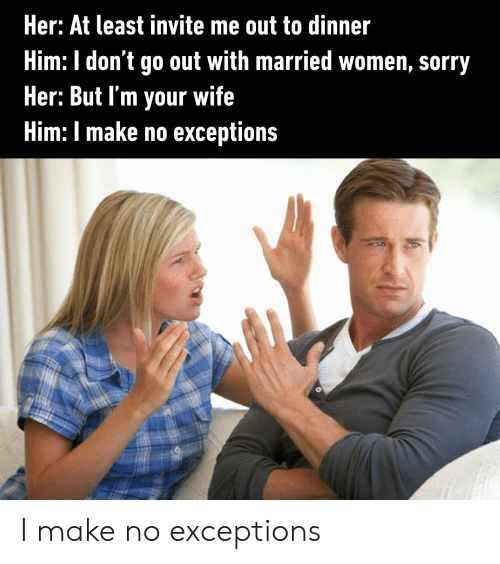 Exceptions: Her: At least invite me out to dinner  Him: I don't go out with married women, sorry  Her: But I'm your wife  Him: I make no exceptions I make no exceptions