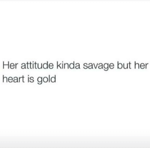 Savage: Her attitude kinda savage but her  heart is gold