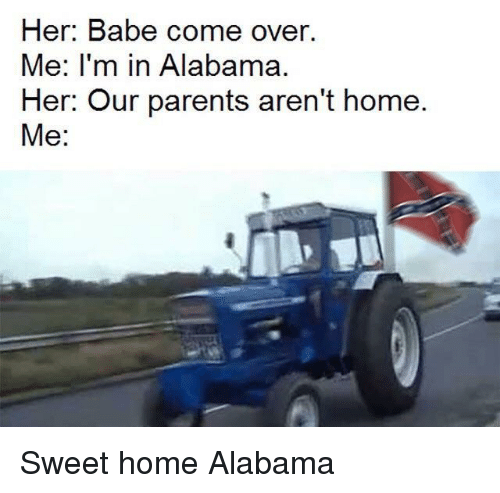 Come Over, Parents, and Alabama: Her: Babe come over.  Me: I'm in Alabama.  Her: Our parents aren't home.  Me: Sweet home Alabama