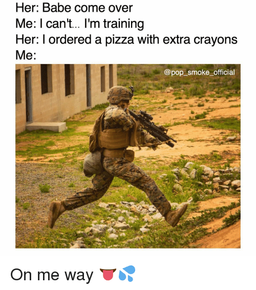 Come Over, Memes, and Pizza: Her: Babe cOme over  Me: l can't... I'm training  Her: I ordered a pizza with extra crayons  Me  @pop_smoke_official On me way 👅💦