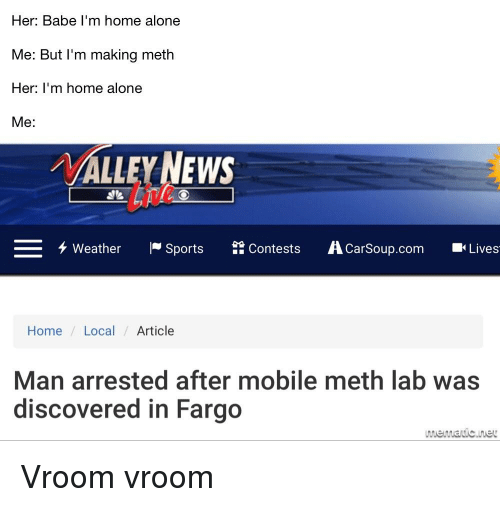 Being Alone, Home Alone, and News: Her: Babe I'm home alone  Me: But l'm making meth  Her: I'm home alone  Me:  /VALLEY NEWS  Lie  チweather -Sports 鈴Contests AcarSoup.com ■Lives  Home /Local Article  Man arrested after mobile meth lab was  discovered in Fargo