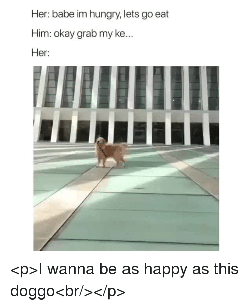 Hungry, Happy, and Okay: Her: babe im hungry, lets go eat  Him: okay grab my ke  Her: <p>I wanna be as happy as this doggo<br/></p>