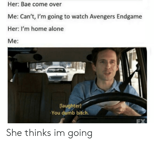 Im Home Alone: Her: Bae come over  Me: Can't, I'm going to watch Avengers Endgame  Her: I'm home alone  Me:  laughter]  -You dumb bitch.  FX She thinks im going