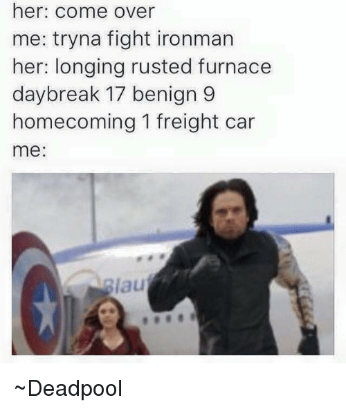 Cars, Come Over, and Deadpool: her: come over  me: tryna fight ironman  her: longing rusted furnace  daybreak 17 benign  9  homecoming 1 freight car  me ~Deadpool