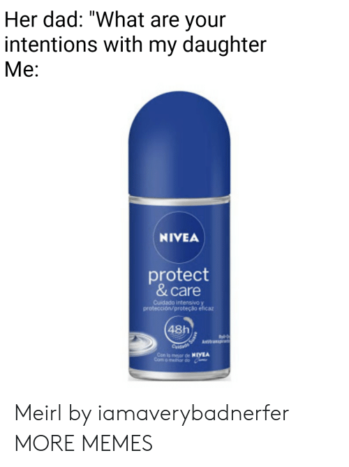 "Dad, Dank, and Memes: Her dad: ""What are your  intentions with my daughter  Me:  NIVEA  protect  & care  Cuidado intensivo y  protección/ proteção eficat  48h  Com o melor do Meirl by iamaverybadnerfer MORE MEMES"