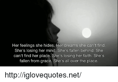 Http, Dreams, and Faith: Her feelings she hides. Her dreams she can't find  She's losing her mind. She's fallen behind. She  can't find her place. She's losing her faith. Shes  fallen from grace. She's all over the place http://iglovequotes.net/