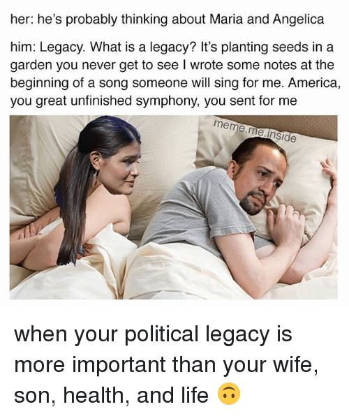 America, Life, and Meme: her: he's probably thinking about Maria and Angelica  him: Legacy. What is a legacy? It's planting seeds in a  garden you never get to see I wrote some notes at the  beginning of a song someone will sing for me. America  you great unfinished symphony, you sent for me  meme.me.l  e.inside when your political legacy is more important than your wife, son, health, and life 🙃